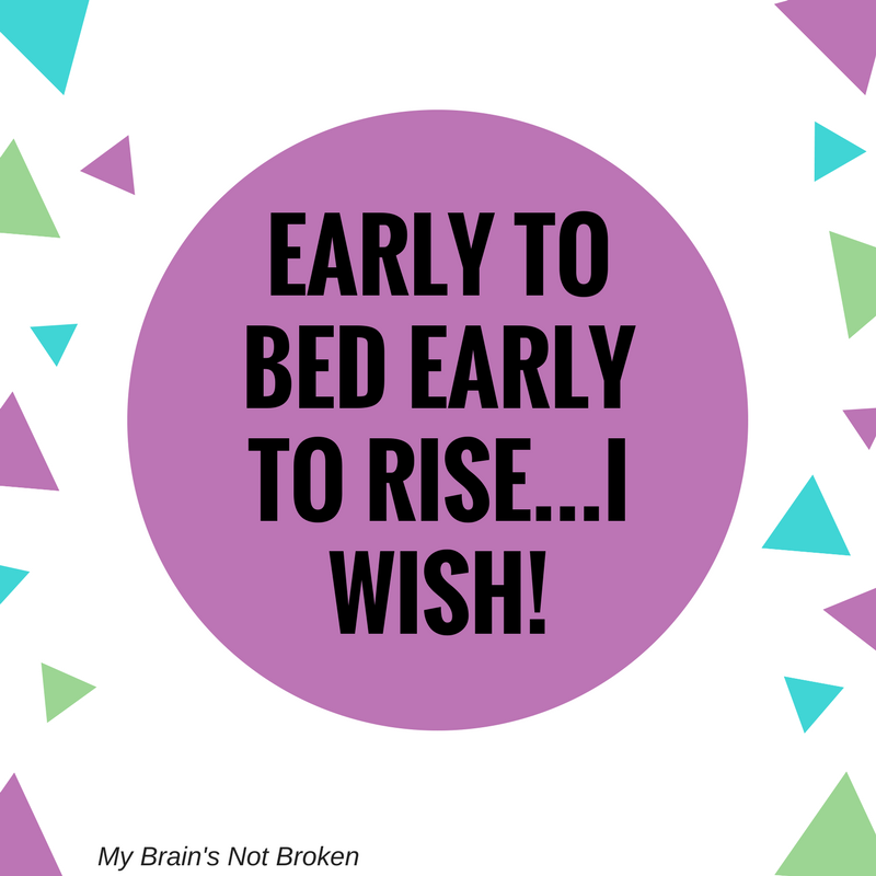 Early to bed Early to Rise...I wish!
