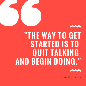 _The way to get started is to quit talking and begin doing._ (1)