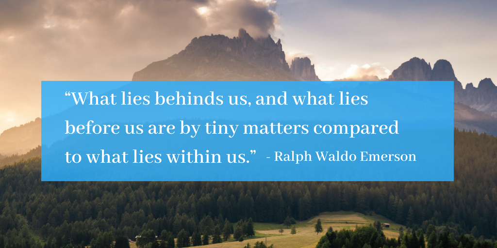 What lies behinds us, and what lies before us are by tiny matters compared to what lies within us