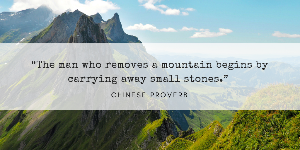 """The man who removes a mountain begins by carrying away small stones."" – Chinese Proverb.png"