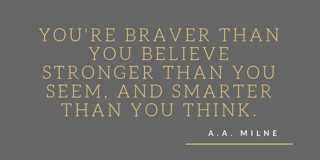 You're braver than you believe, and stronger than you seem, and smarter than you think.