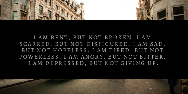 i am bent, but not broken. i am scarred, but not disfigured. i am sad, but not hopeless. i am tired, but not powerless. i am angry, but not bitter. i am depressed, but not gi